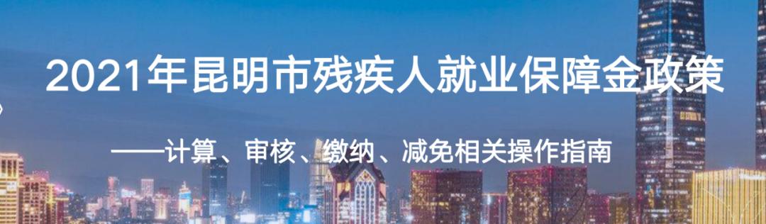 「云南昆明企业注意」2021年云南省昆明市残保金政策,残保金优化、计算、申报、审核操作指南,您想了解的都在这里,赶紧收藏!插图
